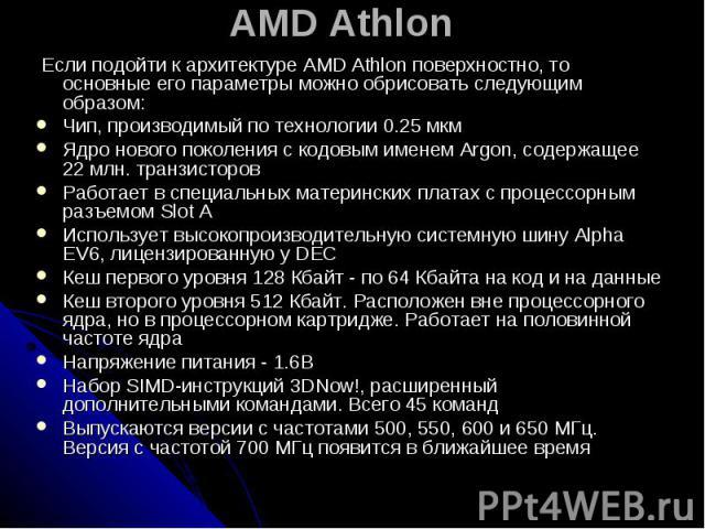 AMD Athlon Если подойти к архитектуре AMD Athlon поверхностно, то основные его параметры можно обрисовать следующим образом: Чип, производимый по технологии 0.25 мкм Ядро нового поколения с кодовым именем Argon, содержащее 22 млн. транзисторов Работ…