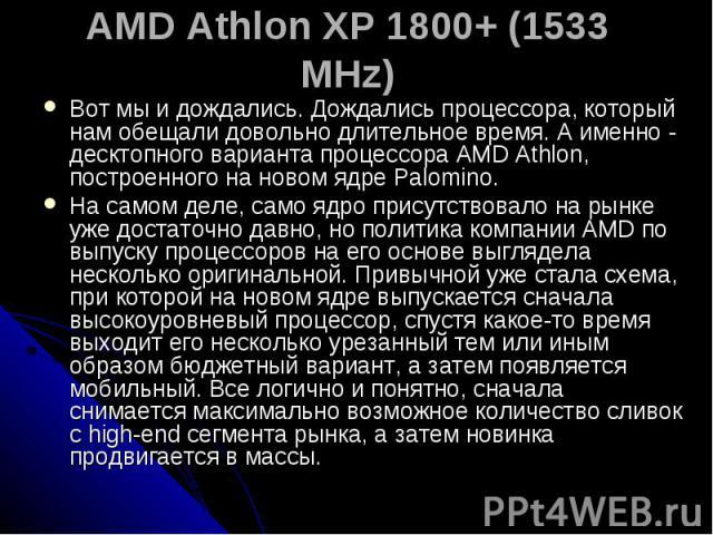 AMD Athlon XP 1800+ (1533 MHz) Вот мы и дождались. Дождались процессора, который нам обещали довольно длительное время. А именно - десктопного варианта процессора AMD Athlon, построенного на новом ядре Palomino. На самом деле, само ядро присутствова…