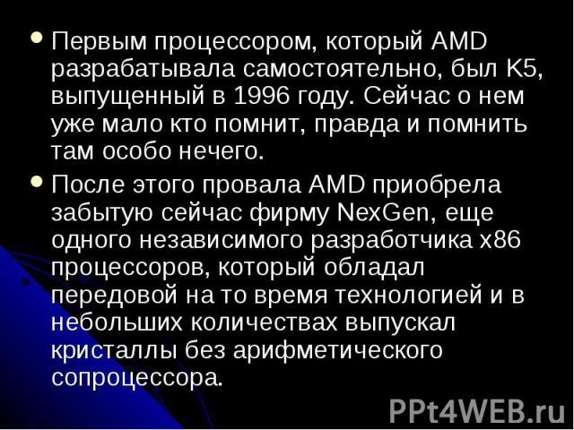 Первым процессором, который AMD разрабатывала самостоятельно, был K5, выпущенный в 1996 году. Сейчас о нем уже мало кто помнит, правда и помнить там особо нечего. Первым процессором, который AMD разрабатывала самостоятельно, был K5, выпущенный в 199…