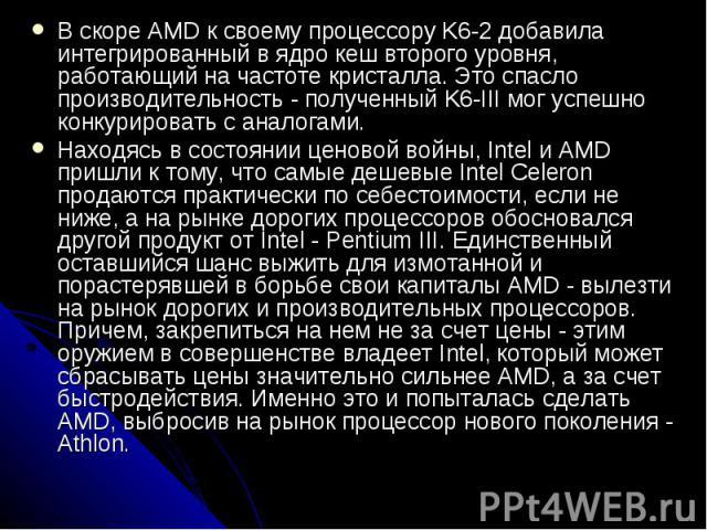В скоре AMD к своему процессору K6-2 добавила интегрированный в ядро кеш второго уровня, работающий на частоте кристалла. Это спасло производительность - полученный K6-III мог успешно конкурировать с аналогами. В скоре AMD к своему процессору K6-2 д…