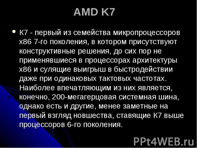 AMD K7 К7 - первый из семейства микропроцессоров х86 7-го поколения, в котором присутствуют конструктивные решения, до сих пор не применявшиеся в процессорах архитектуры х86 и сулящие выигрыш в быстродействии даже при одинаковых тактовых частотах. Н…