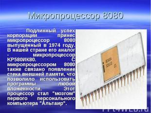 Подлинный успех корпорации принес микропроцессор 8080 выпущенный в 1974 году. В