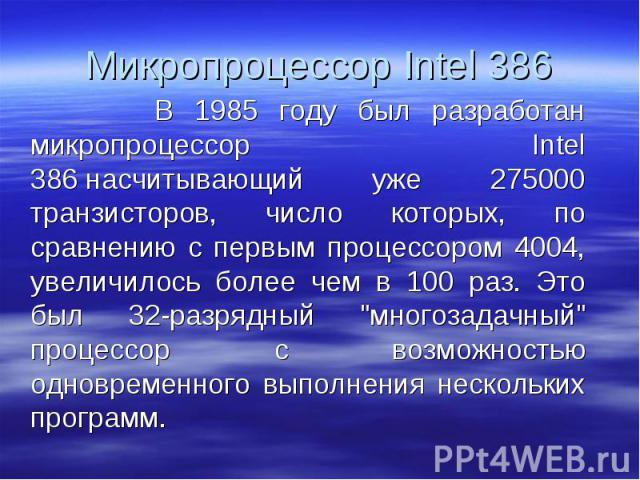 """В 1985 году был разработан микропроцессор Intel 386насчитывающий уже 275000 транзисторов, число которых, по сравнению с первым процессором 4004, увеличилось более чем в 100 раз. Это был 32-разрядный """"многозадачный"""" процессор с возмож…"""