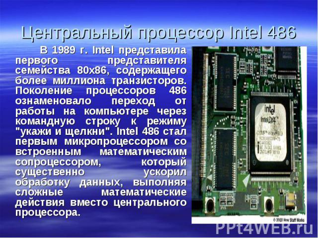 """В 1989 г. Intel представила первого представителя семейства 80х86, содержащего более миллиона транзисторов. Поколение процессоров 486 ознаменовало переход от работы на компьютере через командную строку к режиму """"укажи и щелкни"""". Intel 486 …"""