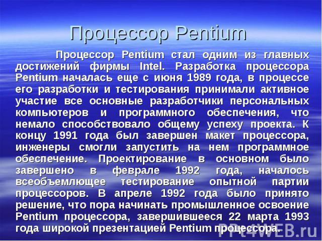 Процессор Pentium стал одним из главных достижений фирмы Intel. Разработка процессора Pentium началась еще с июня 1989 года, в процессе его разработки и тестирования принимали активное участие все основные разработчики персональных компьютеров и про…