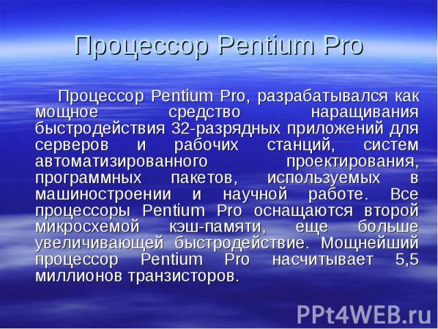 Процессор Pentium Pro, разрабатывался как мощное средство наращивания быстродействия 32-разрядных приложений для серверов и рабочих станций, систем автоматизированного проектирования, программных пакетов, используемых в машиностроении и научной рабо…