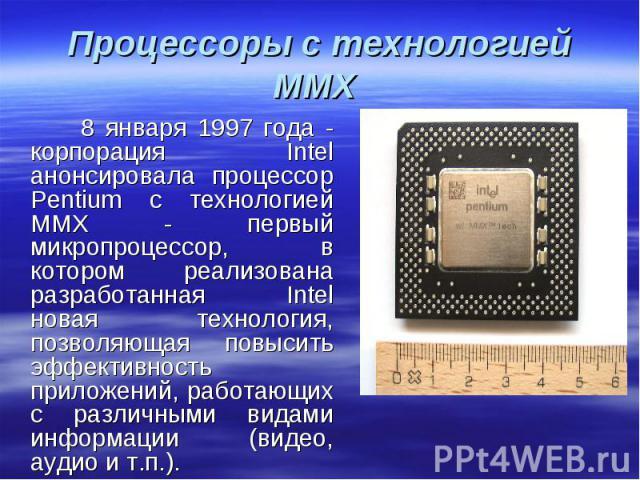 8 января 1997 года - корпорация Intel анонсировала процессор Pentium с технологией MMX - первый микропроцессор, в котором реализована разработанная Intel новая технология, позволяющая повысить эффективность приложений, работающих с различными видами…