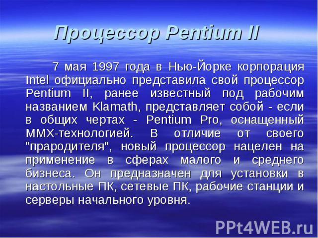 7 мая 1997 года в Нью-Йорке корпорация Intel официально представила свой процессор Pentium II, ранее известный под рабочим названием Klamath, представляет собой - если в общих чертах - Pentium Pro, оснащенный ММХ-технологией. В отличие от своего &qu…