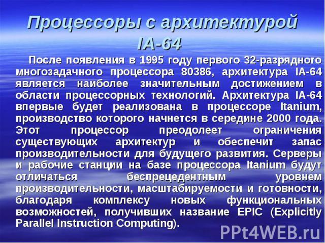 После появления в 1995 году первого 32-разрядного многозадачного процессора 80386, архитектура IA-64 является наиболее значительным достижением в области процессорных технологий. Архитектура IA-64 впервые будет реализована в процессоре Itanium, прои…