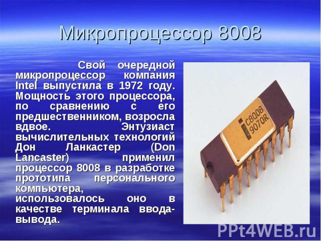 Свой очередной микропроцессор компания Intel выпустила в 1972 году. Мощность этого процессора, по сравнению с его предшественником, возросла вдвое. Энтузиаст вычислительных технологий Дон Ланкастер (Don Lancaster) применил процессор 8008 в разработк…
