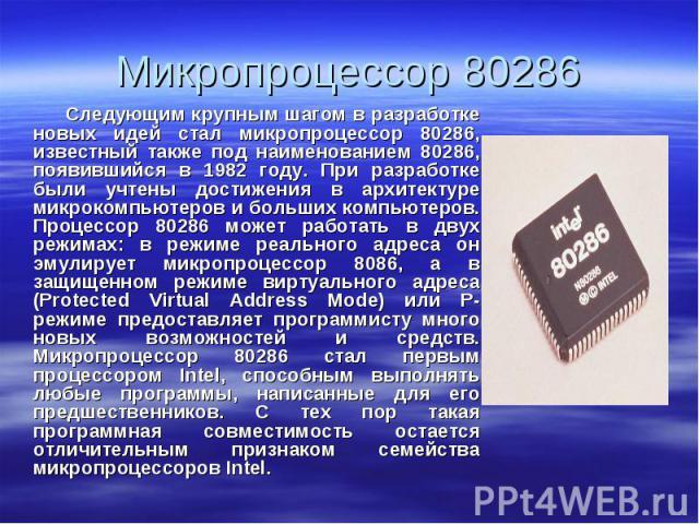 Следующим крупным шагом в разработке новых идей стал микропроцессор 80286, известный также под наименованием 80286, появившийся в 1982 году. При разработке были учтены достижения в архитектуре микрокомпьютеров и больших компьютеров. Процессор 80286 …