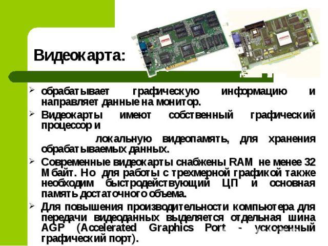 обрабатывает графическую информацию и направляет данные на монитор. обрабатывает графическую информацию и направляет данные на монитор. Видеокарты имеют собственный графический процессор и локальную видеопамять, для хранения обрабатываемых данных. С…