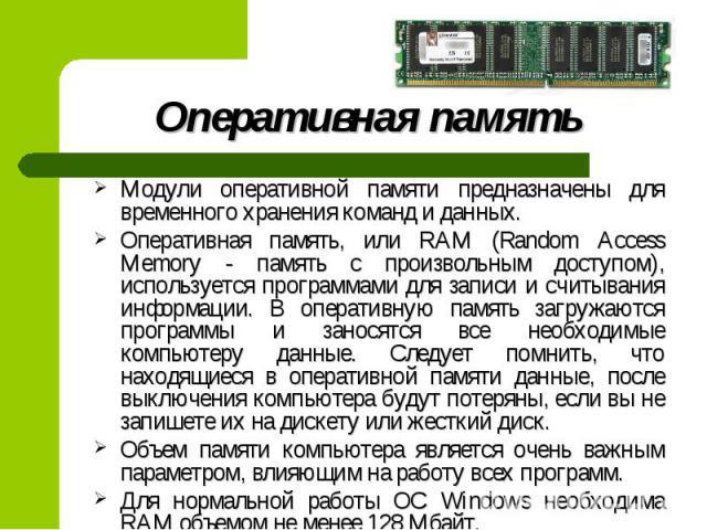 Модули оперативной памяти предназначены для временного хранения команд и данных. Модули оперативной памяти предназначены для временного хранения команд и данных. Оперативная память, или RAM (Random Access Memory - память с произвольным доступом), ис…