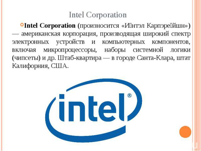 Intel Corporation Intel Corporation (произносится «И нтэл Карпэре йшн») — американская корпорация, производящая широкий спектр электронных устройств и компьютерных компонентов, включая микропроцессоры, наборы системной логики (чипсеты) и др. Штаб-кв…