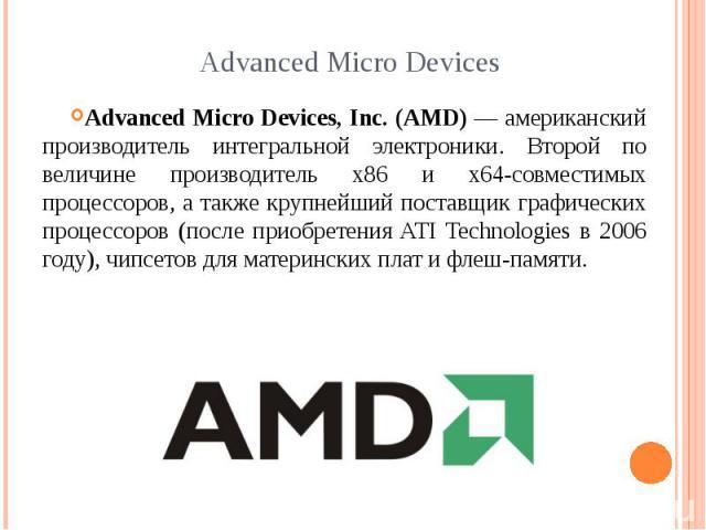 Advanced Micro Devices Advanced Micro Devices, Inc. (AMD) — американский производитель интегральной электроники. Второй по величине производитель x86 и x64-совместимых процессоров, а также крупнейший поставщик графических процессоров (после приобрет…