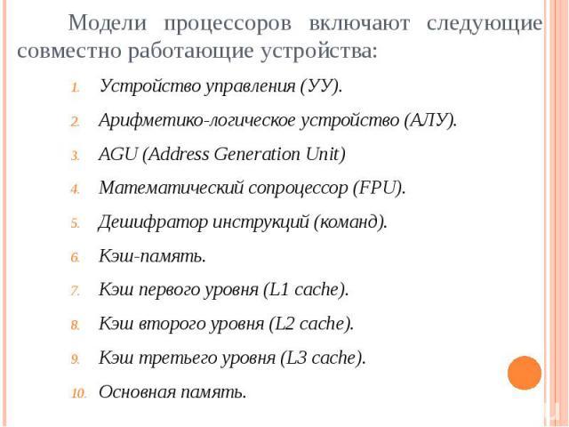 Модели процессоров включают следующие совместно работающие устройства: Устройство управления (УУ). Арифметико-логическое устройство (АЛУ). AGU (Address Generation Unit) Математический сопроцессор (FPU). Дешифратор инструкций (команд). Кэш-память. Кэ…