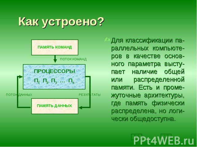 Для классификации па-раллельных компьюте-ров в качестве основ-ного параметра высту-пает наличие общей или распределенной памяти. Есть и проме-жуточные архитектуры, где память физически распределена, но логи-чески общедоступна. Для классификации па-р…