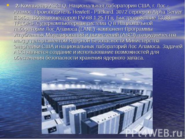 2. Компьютер ASCI Q. Национальная лаборатория США, г. Лос - Аламос. Производитель Hewlett - Packard. 3072 серверов Alpha Server ES45s, 12288процессоров EV-68 1.25 ГГц. Быстродействие 13,88 TFLOPS .Суперкомпьютерная система Q в Национальной лаборатор…