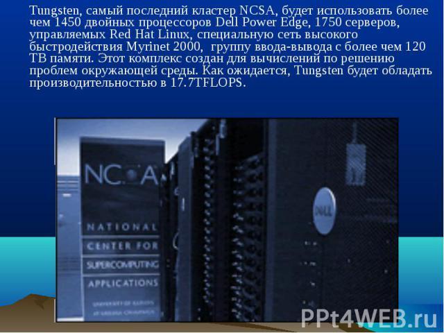 Tungsten, самый последний кластер NCSA, будет использовать более чем 1450 двойных процессоров Dell Power Edge, 1750 серверов, управляемых Red Hat Linux, специальную сеть высокого быстродействия Myrinet 2000, группу ввода-вывода с более чем 120 TB па…