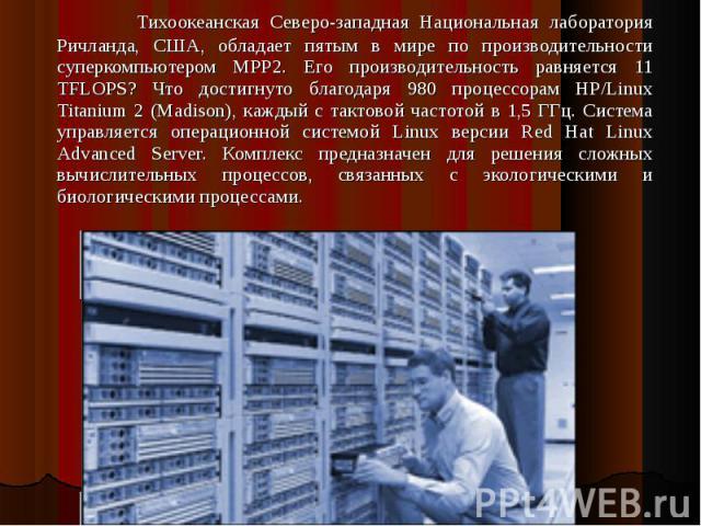 Тихоокеанская Северо-западная Национальная лаборатория Ричланда, США, обладает пятым в мире по производительности суперкомпьютером MPP2. Его производительность равняется 11 TFLOPS? Что достигнуто благодаря 980 процессорам HP/Linux Titanium 2 (Madiso…