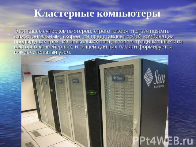 Этот класс суперкомпьютеров, строго говоря, нельзя назвать самостоятельным, скорее, он представляет собой комбинации предыдущих трех. Из нескольких процессоров, традиционных или векторно-конвейерных, и общей для них памяти формируется вычислительный узел.