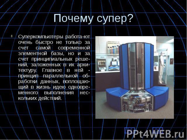 Суперкомпьютеры работа-ют очень быстро не только за счет самой современной элементной базы, но и за счет принципиальных реше-ний, заложенных в их архи-тектуру. Главное в ней - принцип параллельной об-работки данных, воплощаю-щий в жизнь идею одновре…