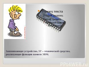 Запоминающее устройство, ЗУ – технической средство, реализующее функции памяти Э