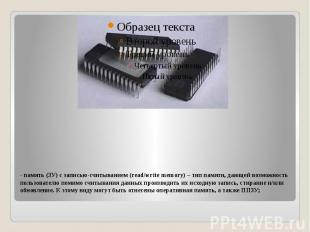 - память (ЗУ) с записью-считыванием (read/write memory) – тип памяти, дающей воз