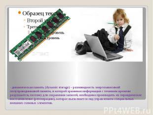 - динамическая память (dynamic storage) – разновидность энергозависимой полупров