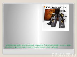 - акустическая память (acoustic storage) - вид памяти (ЗУ), использующий в качес