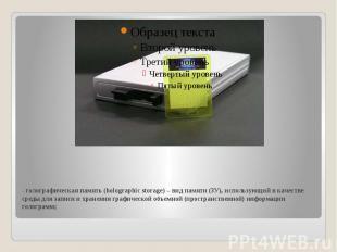 - голографическая память (holographic storage) – вид памяти (ЗУ), использующий в
