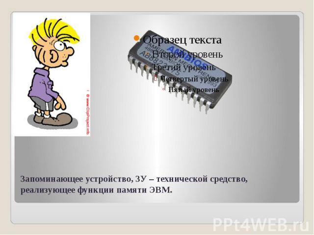 Запоминающее устройство, ЗУ – технической средство, реализующее функции памяти ЭВМ.