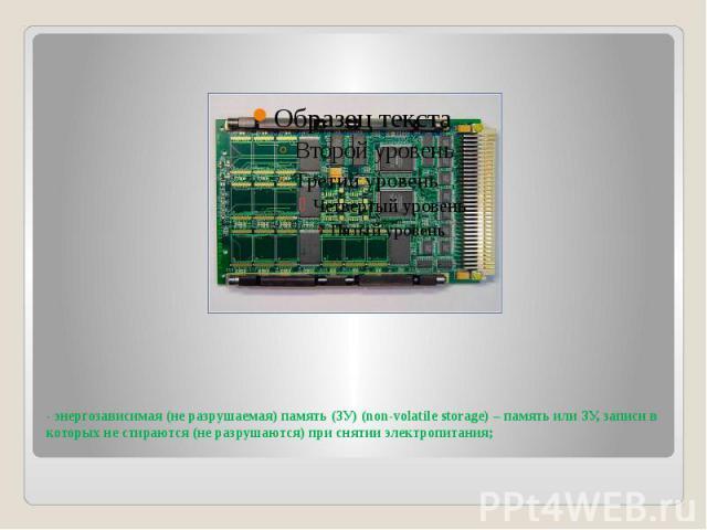 - энергозависимая (не разрушаемая) память (ЗУ) (non-volatile storage) – память или ЗУ, записи в которых не стираются (не разрушаются) при снятии электропитания;