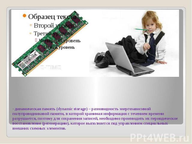 - динамическая память (dynamic storage) – разновидность энергозависимой полупроводниковой памяти, в которой хранимая информация с течением времени разрушается, поэтому для сохранения записей, необходимо производить их периодическое восстановление (р…