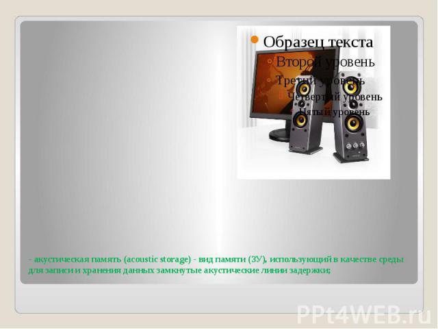 - акустическая память (acoustic storage) - вид памяти (ЗУ), использующий в качестве среды для записи и хранения данных замкнутые акустические линии задержки;