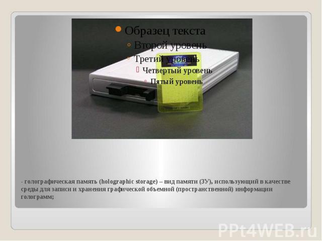- голографическая память (holographic storage) – вид памяти (ЗУ), использующий в качестве среды для записи и хранения графической объемной (пространственной) информации голограмм;
