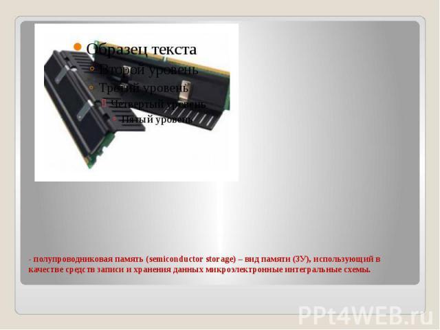 - полупроводниковая память (semiconductor storage) – вид памяти (ЗУ), использующий в качестве средств записи и хранения данных микроэлектронные интегральные схемы.