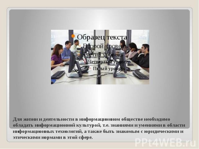 Для жизни и деятельности в информационном обществе необходимо обладать информационной культурой, т.е. знаниями и умениями в области информационных технологий, а также быть знакомым с юридическими и этическими нормами в этой сфере.