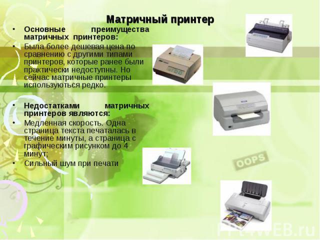 Основные преимущества матричных принтеров: Основные преимущества матричных принтеров: Была более дешевая цена по сравнению с другими типами принтеров, которые ранее были практически недоступны. Но сейчас матричные принтеры используються редко. Недос…