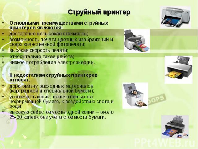 Основными преимуществами струйных принтеров являются: Основными преимуществами струйных принтеров являются: достаточно невысокая стоимость; возможность печати цветных изображений и сверх качественной фотопечати; высокая скорость печати; относительно…