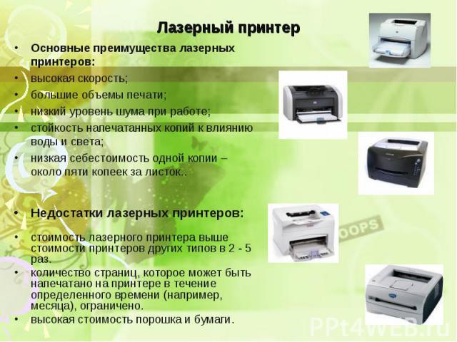 Основные преимущества лазерных принтеров: Основные преимущества лазерных принтеров: высокая скорость; большие объемы печати; низкий уровень шума при работе; стойкость напечатанных копий к влиянию воды и света; низкая себестоимость одной копии – окол…