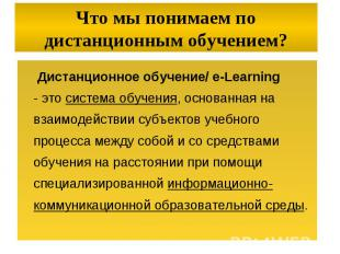 Дистанционное обучение/ e-Learning - это система обучения, основанная на взаимод