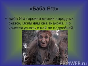 «Баба Яга» Баба Яга героиня многих народных сказок. Всем нам она знакома. Но хоч