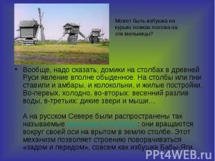 Вообще, надо сказать, домики на столбах в древней Руси явление вполне обыденное.