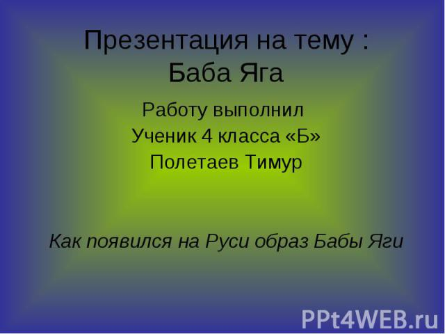Презентация на тему : Баба Яга Работу выполнил Ученик 4 класса «Б» Полетаев Тимур Как появился на Руси образ Бабы Яги