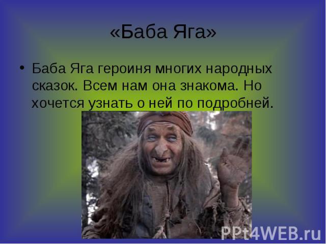 «Баба Яга» Баба Яга героиня многих народных сказок. Всем нам она знакома. Но хочется узнать о ней по подробней.