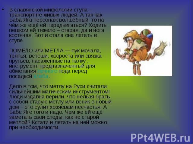В славянской мифологии ступа – транспорт не живых людей. А так как Баба Яга персонаж волшебный, то на чём же ещё ей передвигаться? Ходить пешком ей тяжело – старая, да и нога костяная. Вот и стала она летать в ступе. ПОМЕЛОилиМЕТЛА…