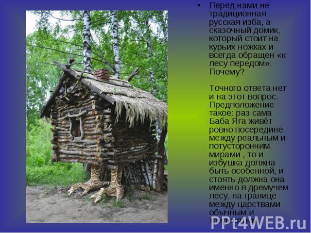 Перед нами не традиционная русская изба, а сказочный домик, который стоит на курьих ножках и всегда обращен «к лесу передом». Почему? Точного ответа нет и на этот вопрос. Предположение такое: раз сама Баба Яга живёт ровно посередине между реальным и…