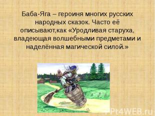 Баба-Яга – героиня многих русских народных сказок. Часто её описывают,как «Уродл