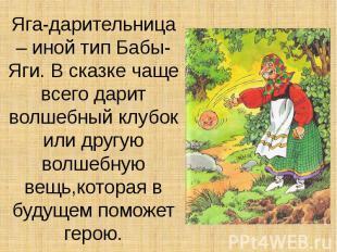 Яга-дарительница – иной тип Бабы-Яги. В сказке чаще всего дарит волшебный клубок